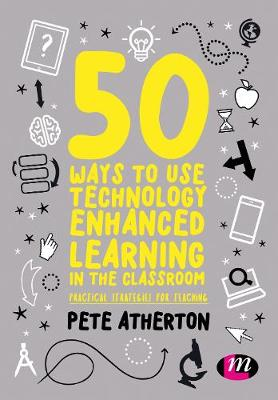 50 Ways to Use Technology Enhanced Learning in the Classroom by Peter Atherton