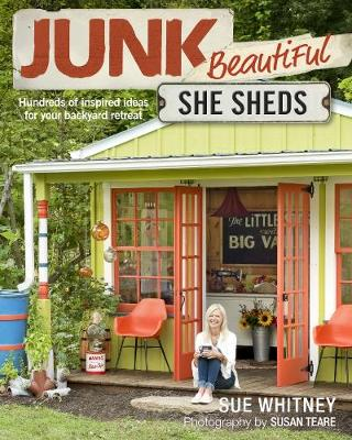 Junk Beautiful: She Sheds: Hundreds of Inspired Ideas for Your Backyard Retreat by Sue Whitney