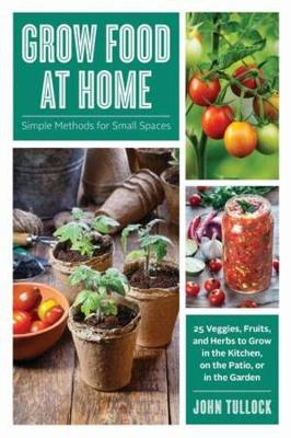 Grow Food at Home: Simple Methods for Small Spaces by John Tullock