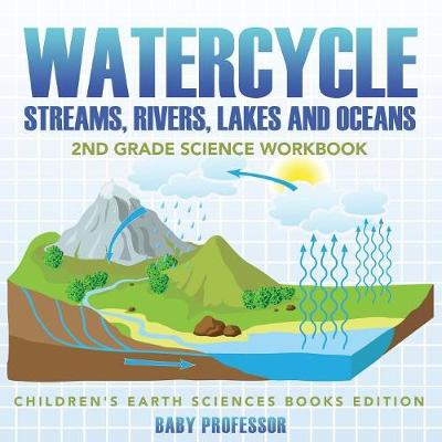 Watercycle (Streams, Rivers, Lakes and Oceans): 2nd Grade Science Workbook Children's Earth Sciences Books Edition by Baby Professor