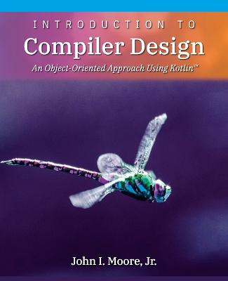 Introduction to Compiler Design: An Object-Oriented Approach Using Kotlin(TM) by John I Moore