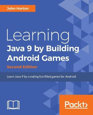 Learning Java by Building Android Games: Learn Java and Android from scratch by building six exciting games, 2nd Edition by John Horton