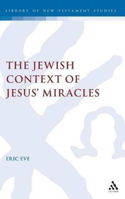 Jewish Context of Jesus' Miracles by Eric Eve
