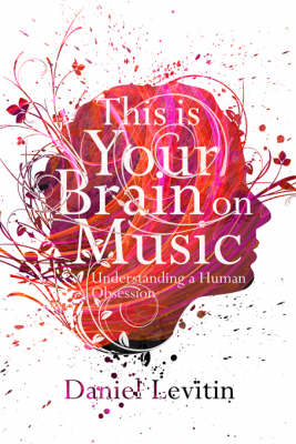 This Is Your Brain On Music: Understanding a Human Obsession by Daniel J. Levitin