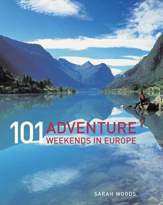 101 Adventure Weekends in Europe by Sarah Woods