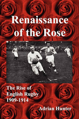 Renaissance of the Rose: The Rise of English Rugby 1909-1914 by Adrian Hunter