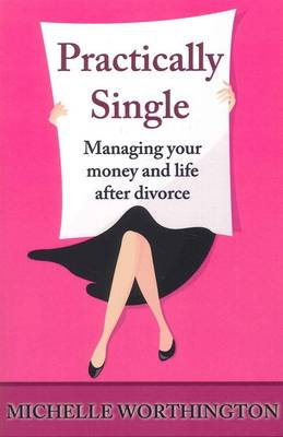 Practically Single: Managing Your Money and Life After Divorce by Michelle Worthington