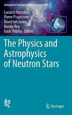 The Physics and Astrophysics of Neutron Stars by Luciano Rezzolla