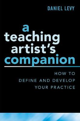 A Teaching Artist's Companion: How to Define and Develop Your Practice by Daniel Levy