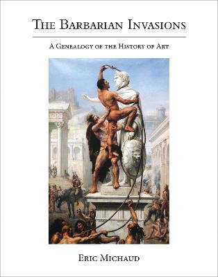 The Barbarian Invasions: A Genealogy of the History of Art by Eric Michaud