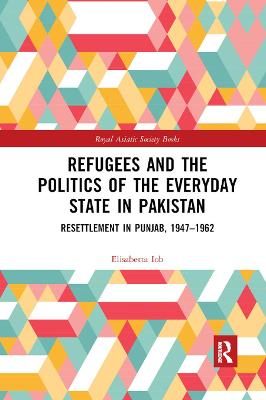 Refugees and the Politics of the Everyday State in Pakistan: Resettlement in Punjab, 1947-1962 book