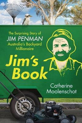 Jim's Book: The Surprising Story of Jim Penman - Australia's Backyard Millionaire by Catherine Moolenschot