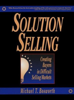 Solution Selling: Creating Buyers in Difficult Selling Markets by Michael T. Bosworth