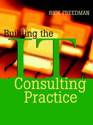 Building the IT Consulting Practice by Rick Freedman
