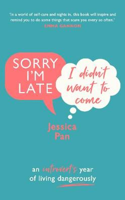 Sorry I'm Late, I Didn't Want to Come: An Introvert's Year of Living Dangerously by Jessica Pan