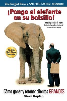 ponga Al Elefante En Su Bolsillo!: C mo Ganar Y Retener Clientes Grandes by Steve Kaplan