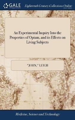 An Experimental Inquiry Into the Properties of Opium, and Its Effects on Living Subjects: ... Being the Disputation Which Gained the Harveian Prize for the Year 1785. by John Leigh, M.D by John Leigh