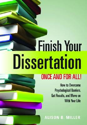 Finish Your Dissertation Once and for All! How to Overcome Psychological Barriers, Get Results, and Move on with Your Life by