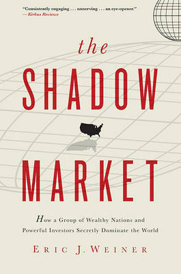 The Shadow Market: How a Group of Wealthy Nations and Powerful Investors Secretly Dominate the World by Eric J Weiner