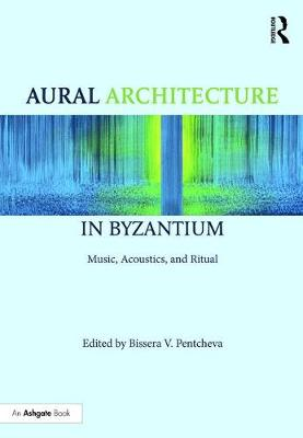 Aural Architecture in Byzantium: Music, Acoustics, and Ritual by Bissera Pentcheva