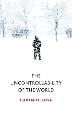 The Uncontrollability of the World by Hartmut Rosa