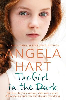 The Girl in the Dark: The True Story of Runaway Child with a Secret. A Devastating Discovery that Changes Everything. by Angela Hart