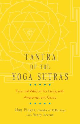 Tantra of the Yoga Sutras: Essential Wisdom for Living with Awareness and Grace by Alan Finger