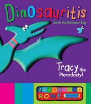 Tracy the Pterodactyl: Dinosauritis by Jeannette Rowe