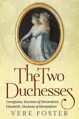 The Two Duchesses: Georgiana, Duchess of Devonshire, Elizabeth, Duchess of Devonshire by Vere Foster