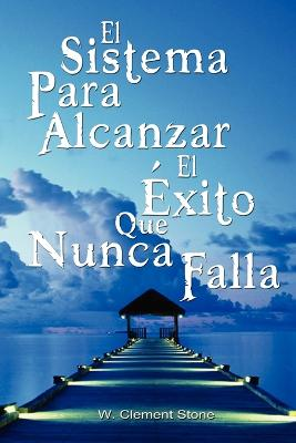 The El Sistema Para Alcanzar El Exito Que Nunca Falla / The Success System That Never Fails by Stone W Clement
