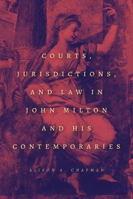 Courts, Jurisdictions, and Law in John Milton and His Contemporaries by Alison A. Chapman