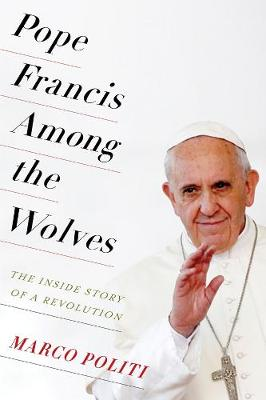 Pope Francis Among the Wolves: The Inside Story of a Revolution by Marco Politi