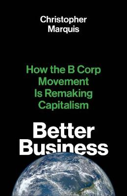 Better Business: How the B Corp Movement Is Remaking Capitalism by Christopher Marquis