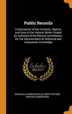Public Records: A Description of the Contents, Objects, and Uses of the Various Works Printed by Authority of the Record Commission; For the Advancement of Historical and Antiquarian Knowledge by Nicholas Harris Nicolas
