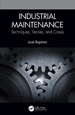 Industrial Maintenance: Techniques, Stories, and Cases by Jose Baptista