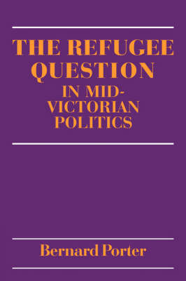 The Refugee Question in mid-Victorian Politics by Bernard Porter