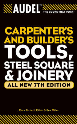 Audel Carpenter's and Builder's Tools, Steel Square, and Joinery by Mark Richard Miller