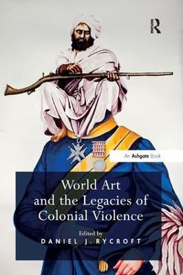 World Art and the Legacies of Colonial Violence. Edited by Daniel Rycroft by Daniel J. Rycroft
