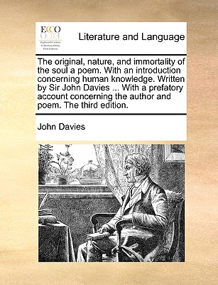 The Original, Nature, and Immortality of the Soul a Poem. with an Introduction Concerning Human Knowledge. Written by Sir John Davies ... with a Prefatory Account Concerning the Author and Poem. the Third Edition by John Davies