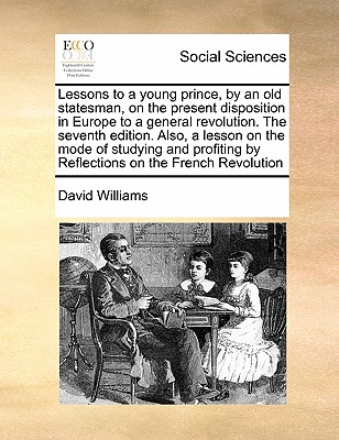 Lessons to a Young Prince, by an Old Statesman, on the Present Disposition in Europe to a General Revolution. the Seventh Edition. Also, a Lesson on the Mode of Studying and Profiting by Reflections on the French Revolution by David Williams