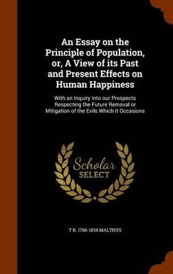 An Essay on the Principle of Population, Or, a View of Its Past and Present Effects on Human Happiness: With an Inquiry Into Our Prospects Respecting the Future Removal or Mitigation of the Evils Which It Occasions by T R 1766-1834 Malthus