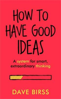 How To Have Good Ideas: A system for smart, extraordinary thinking by Dave Birss
