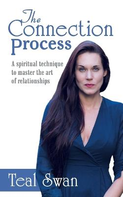 The Connection Process: A Spiritual Technique to Master the Art of Relationships by Teal Swan