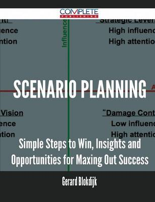 Scenario Planning - Simple Steps to Win, Insights and Opportunities for Maxing Out Success by Gerard Blokdijk