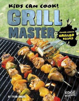 Kids Can Cook!: Grill Master: Finger-Licking Grilled Recipes: Finger-Licking Grilled Recipes by Tyler Omoth