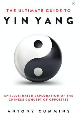The Ultimate Guide to Yin Yang: An Illustrated Exploration of the Chinese Concept of Opposites by Antony Cummins
