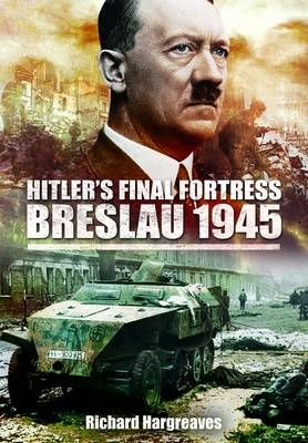 Hitler's Final Fortress - Breslau 1945 by Richard Hargreaves