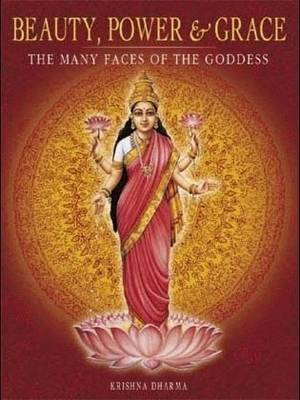Beauty, Power and Grace: The Many Faces of the Goddess by Krishna Dharma