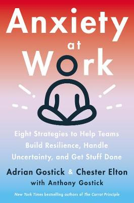Anxiety at Work: 8 Strategies to Help Teams Build Resilience, Handle Uncertainty, and Get Stuff Done by Adrian Gostick