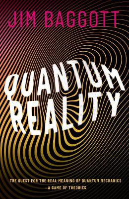 Quantum Reality: The Quest for the Real Meaning of Quantum Mechanics - a Game of Theories by Jim Baggott